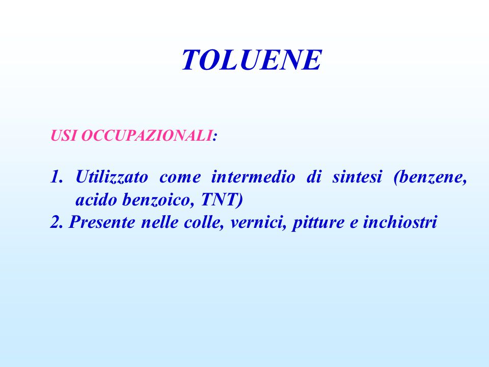 TOLUENE USI OCCUPAZIONALI: 1. Utilizzato come intermedio di sintesi (benzene, acido benzoico, TNT) 2. Presente nelle colle, vernici, pitture e inchios