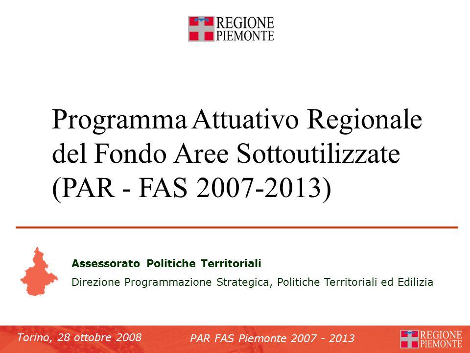 Torino, 28 ottobre 2008 PAR FAS Piemonte 2007 - 2013 Programma Attuativo Regionale del Fondo Aree Sottoutilizzate (PAR - FAS 2007-2013) Assessorato Politiche Territoriali Direzione Programmazione Strategica, Politiche Territoriali ed Edilizia