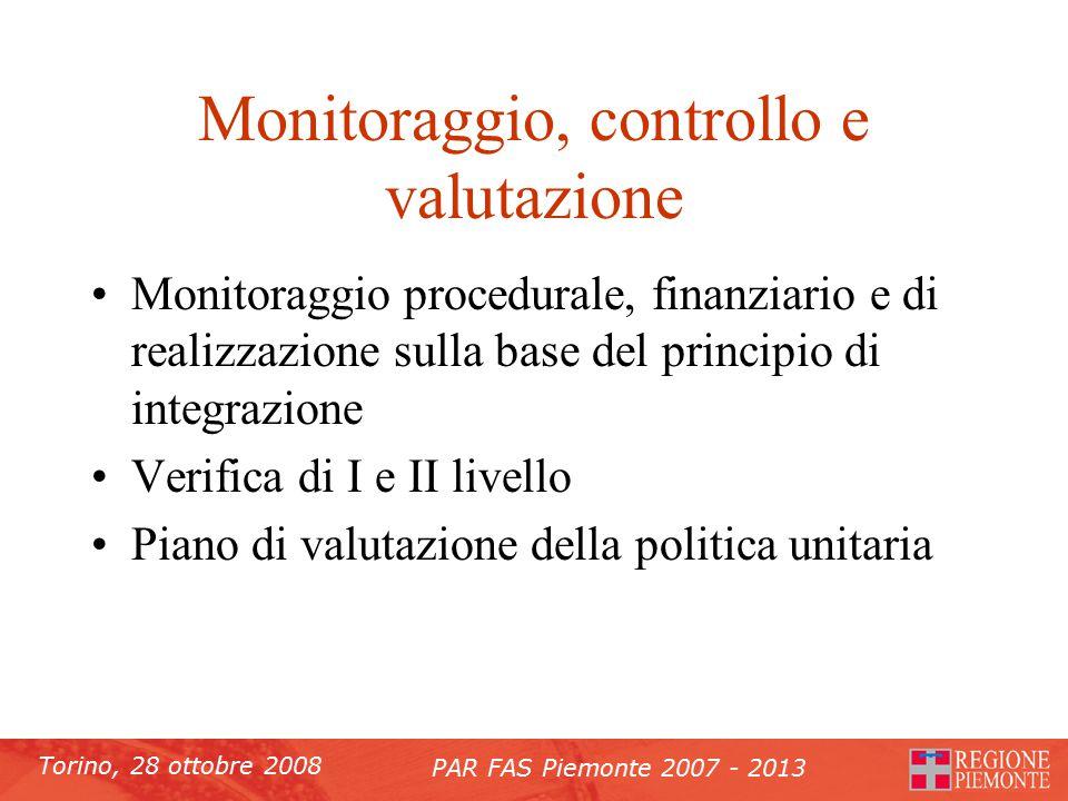 Torino, 28 ottobre 2008 PAR FAS Piemonte 2007 - 2013 Monitoraggio, controllo e valutazione Monitoraggio procedurale, finanziario e di realizzazione sulla base del principio di integrazione Verifica di I e II livello Piano di valutazione della politica unitaria