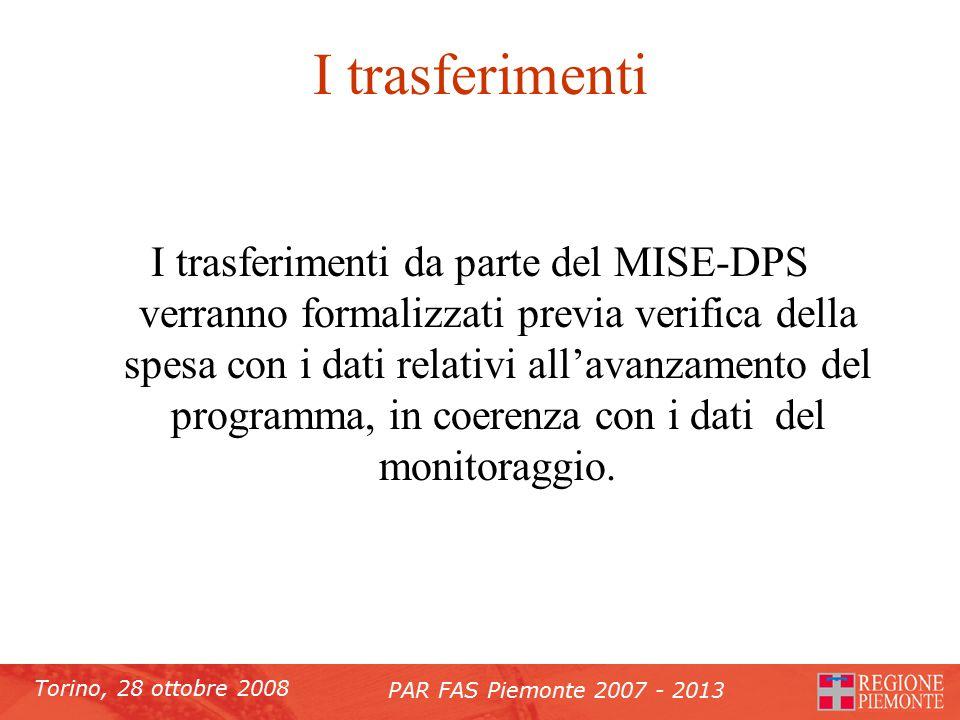Torino, 28 ottobre 2008 PAR FAS Piemonte 2007 - 2013 I trasferimenti I trasferimenti da parte del MISE-DPS verranno formalizzati previa verifica della spesa con i dati relativi all'avanzamento del programma, in coerenza con i dati del monitoraggio.