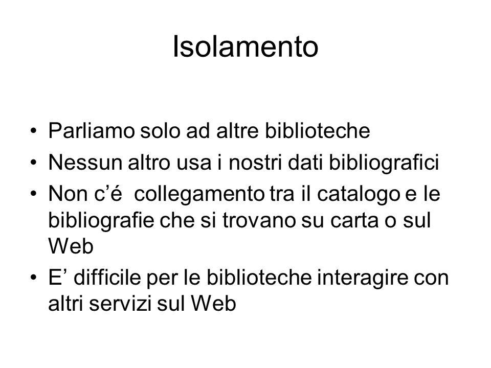 Isolamento Parliamo solo ad altre biblioteche Nessun altro usa i nostri dati bibliografici Non c'é collegamento tra il catalogo e le bibliografie che si trovano su carta o sul Web E' difficile per le biblioteche interagire con altri servizi sul Web