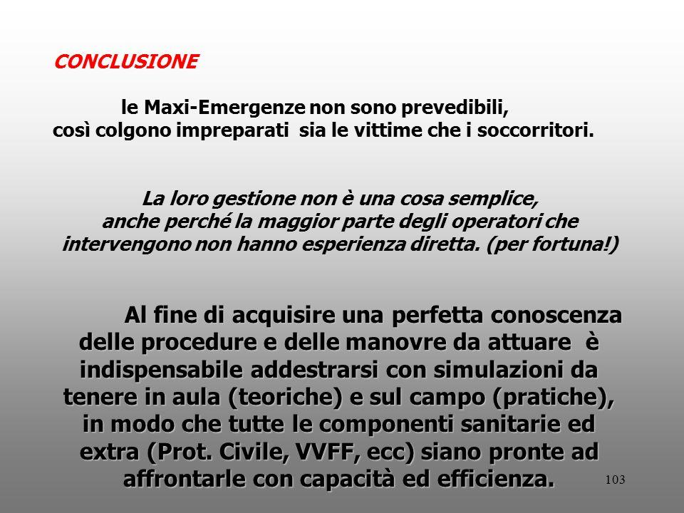 103 CONCLUSIONE le Maxi-Emergenze non sono prevedibili, così colgono impreparati sia le vittime che i soccorritori. La loro gestione non è una cosa se