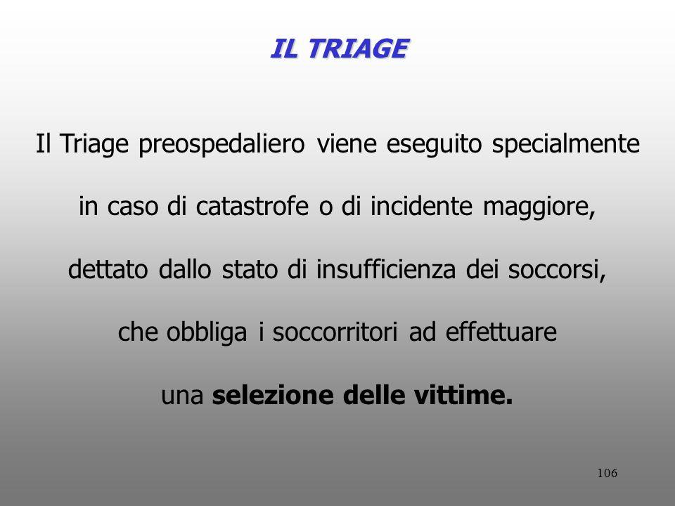 106 IL TRIAGE Il Triage preospedaliero viene eseguito specialmente in caso di catastrofe o di incidente maggiore, dettato dallo stato di insufficienza
