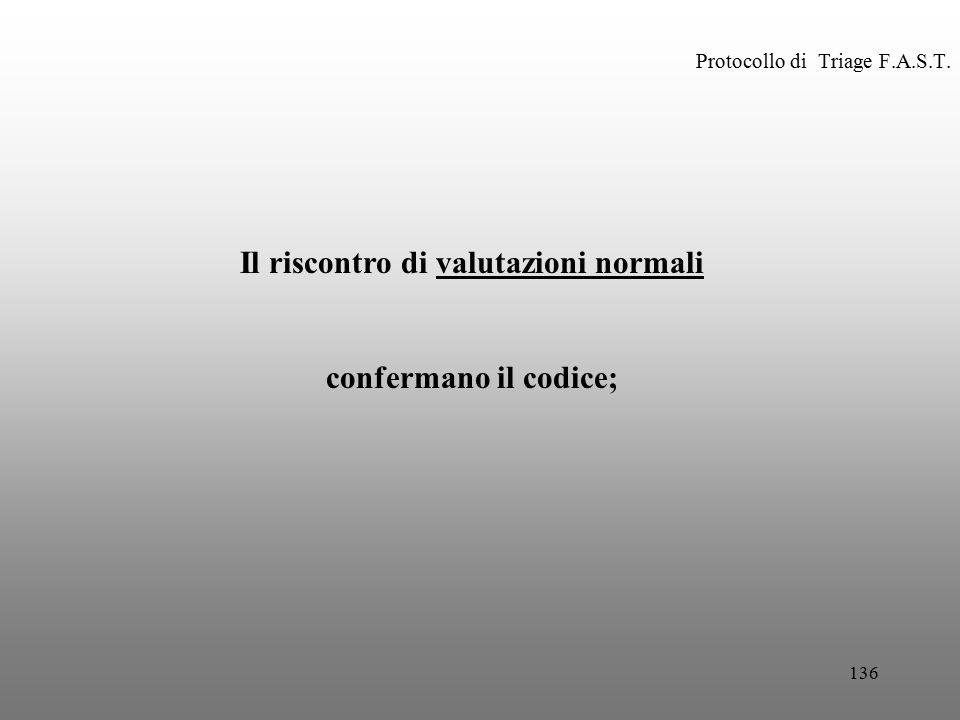 136 Protocollo di Triage F.A.S.T. Il riscontro di valutazioni normali confermano il codice;