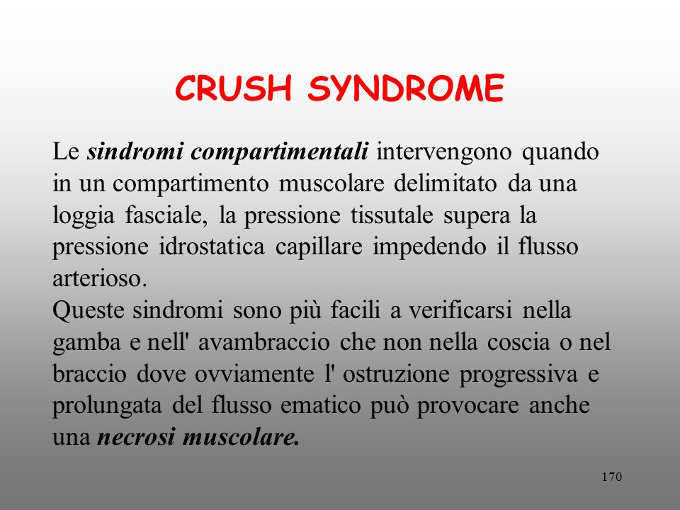 170 CRUSH SYNDROME Le sindromi compartimentali intervengono quando in un compartimento muscolare delimitato da una loggia fasciale, la pressione tissu