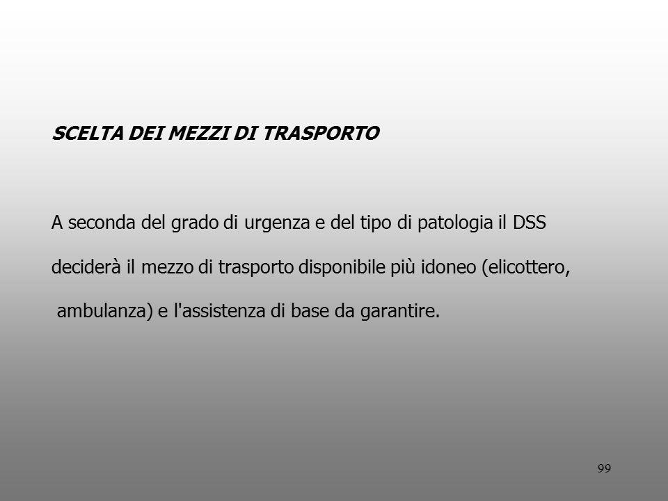 99 SCELTA DEI MEZZI DI TRASPORTO A seconda del grado di urgenza e del tipo di patologia il DSS deciderà il mezzo di trasporto disponibile più idoneo (