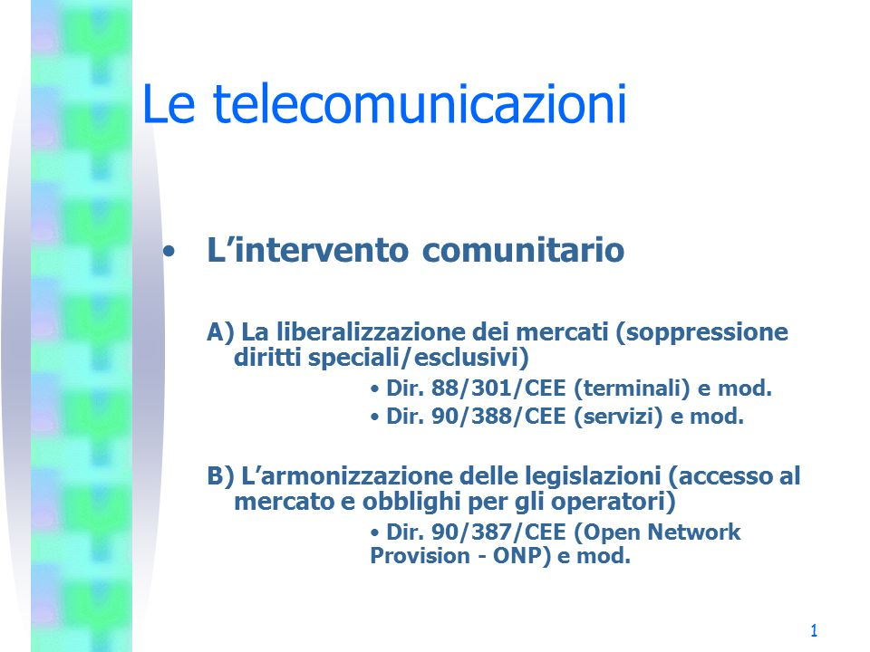 1 Le telecomunicazioni L'intervento comunitario A) La liberalizzazione dei mercati (soppressione diritti speciali/esclusivi) Dir.