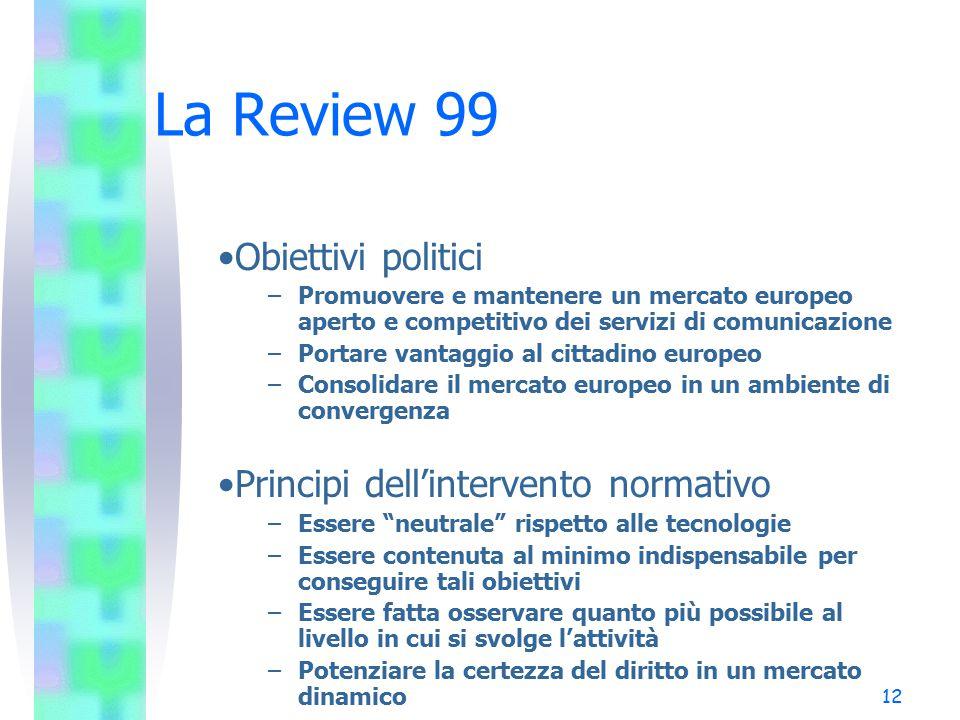 12 La Review 99 Obiettivi politici –Promuovere e mantenere un mercato europeo aperto e competitivo dei servizi di comunicazione –Portare vantaggio al cittadino europeo –Consolidare il mercato europeo in un ambiente di convergenza Principi dell'intervento normativo –Essere neutrale rispetto alle tecnologie –Essere contenuta al minimo indispensabile per conseguire tali obiettivi –Essere fatta osservare quanto più possibile al livello in cui si svolge l'attività –Potenziare la certezza del diritto in un mercato dinamico