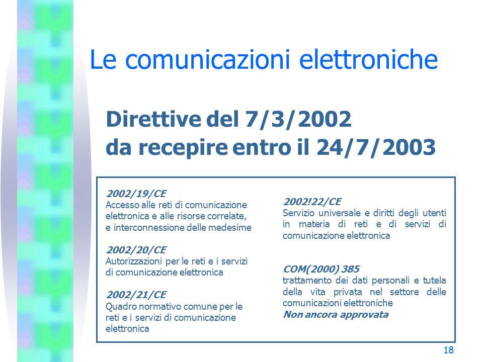 18 Le comunicazioni elettroniche Direttive del 7/3/2002 da recepire entro il 24/7/2003 2002/19/CE Accesso alle reti di comunicazione elettronica e alle risorse correlate, e interconnessione delle medesime 2002/20/CE Autorizzazioni per le reti e i servizi di comunicazione elettronica 2002/21/CE Quadro normativo comune per le reti e i servizi di comunicazione elettronica 2002!22/CE Servizio universale e diritti degli utenti in materia di reti e di servizi di comunicazione elettronica COM(2000) 385 trattamento dei dati personali e tutela della vita privata nel settore delle comunicazioni elettroniche Non ancora approvata