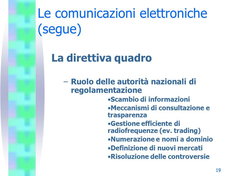19 Le comunicazioni elettroniche (segue) La direttiva quadro –Ruolo delle autorità nazionali di regolamentazione Scambio di informazioni Meccanismi di consultazione e trasparenza Gestione efficiente di radiofrequenze (ev.
