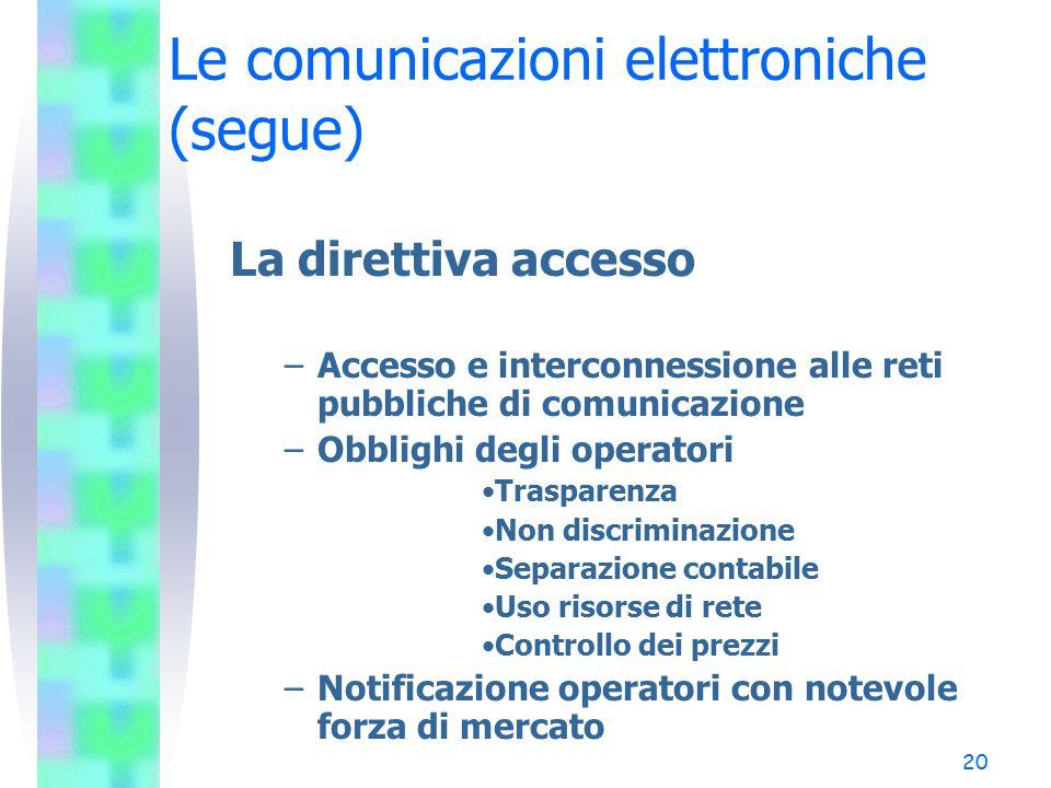 20 Le comunicazioni elettroniche (segue) La direttiva accesso –Accesso e interconnessione alle reti pubbliche di comunicazione –Obblighi degli operatori Trasparenza Non discriminazione Separazione contabile Uso risorse di rete Controllo dei prezzi –Notificazione operatori con notevole forza di mercato