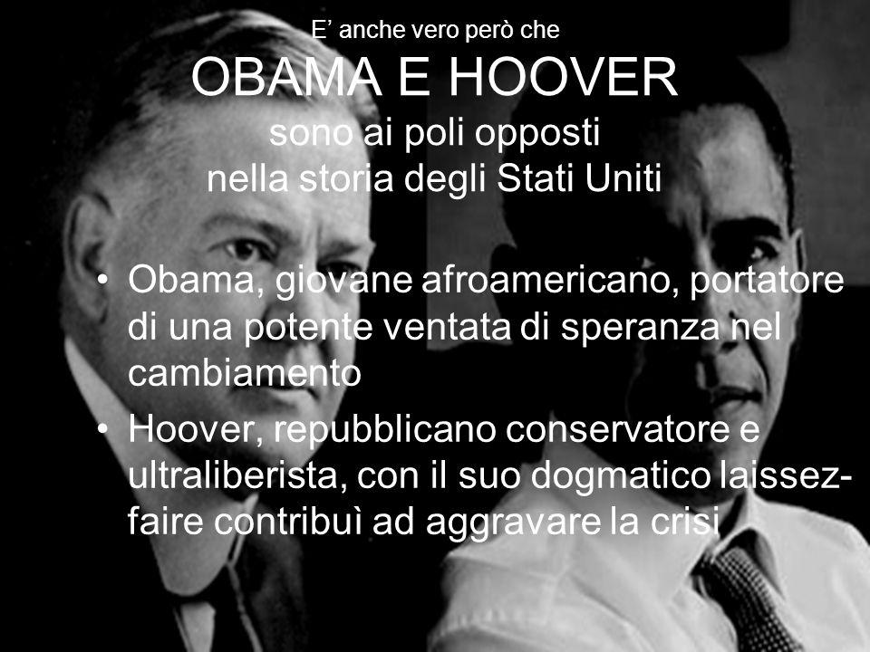 E' anche vero però che OBAMA E HOOVER sono ai poli opposti nella storia degli Stati Uniti Obama, giovane afroamericano, portatore di una potente ventata di speranza nel cambiamento Hoover, repubblicano conservatore e ultraliberista, con il suo dogmatico laissez- faire contribuì ad aggravare la crisi