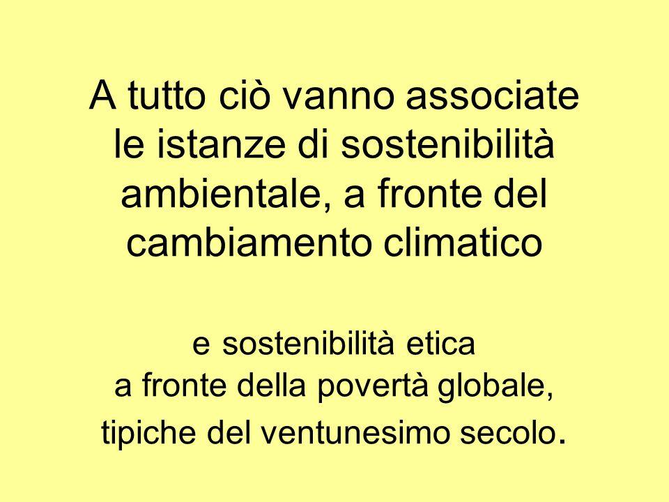 A tutto ciò vanno associate le istanze di sostenibilità ambientale, a fronte del cambiamento climatico e sostenibilità etica a fronte della povertà globale, tipiche del ventunesimo secolo.
