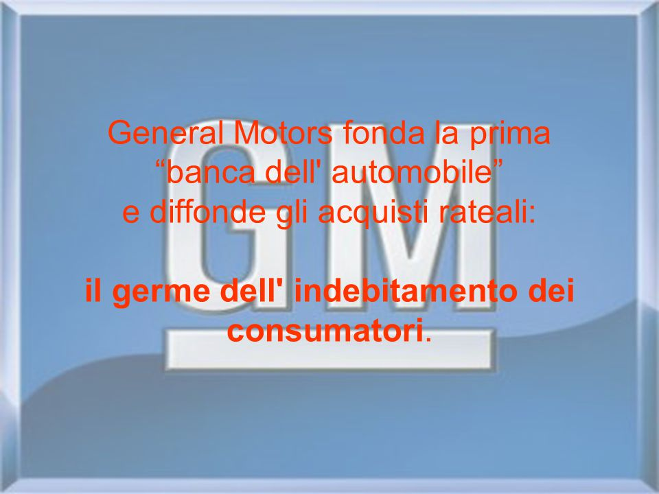 "General Motors fonda la prima ""banca dell' automobile"" e diffonde gli acquisti rateali: il germe dell' indebitamento dei consumatori."
