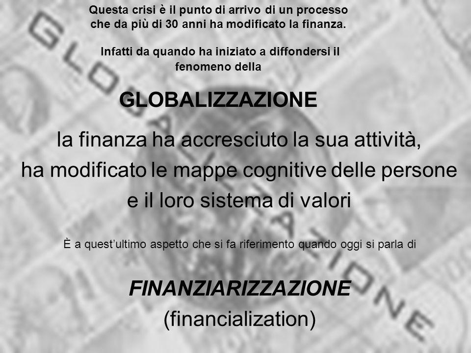 la finanza ha accresciuto la sua attività, ha modificato le mappe cognitive delle persone e il loro sistema di valori È a quest'ultimo aspetto che si fa riferimento quando oggi si parla di FINANZIARIZZAZIONE (financialization) Questa crisi è il punto di arrivo di un processo che da più di 30 anni ha modificato la finanza.