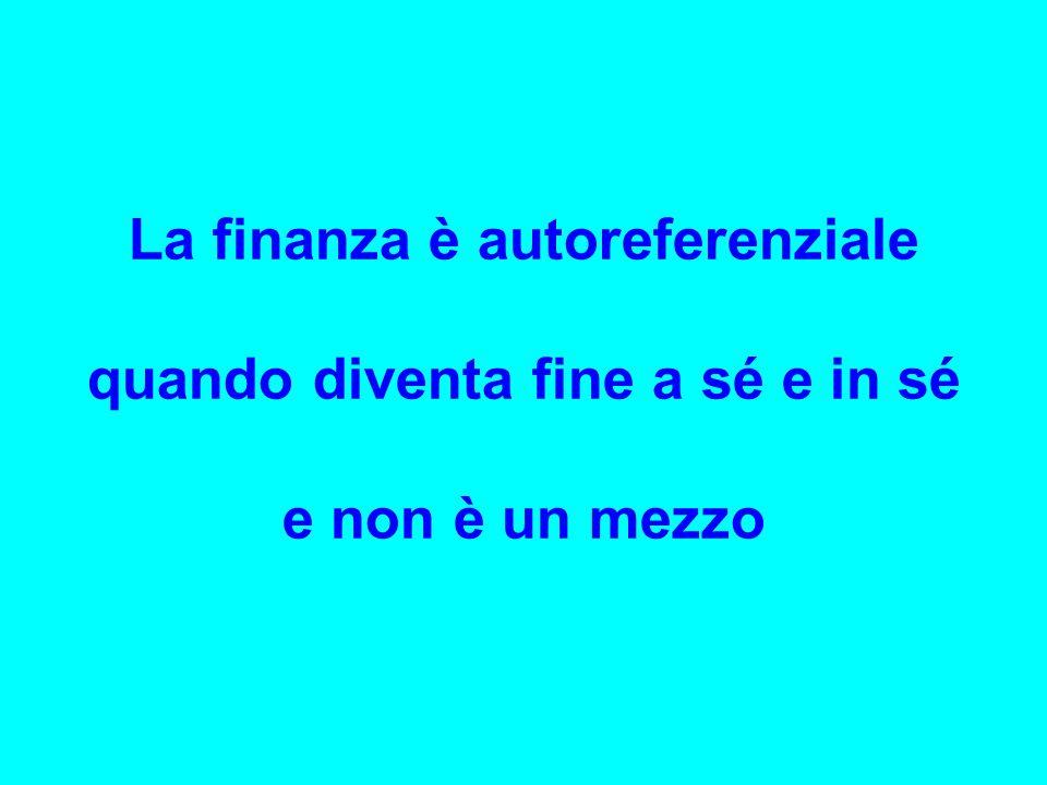 La finanza è autoreferenziale quando diventa fine a sé e in sé e non è un mezzo