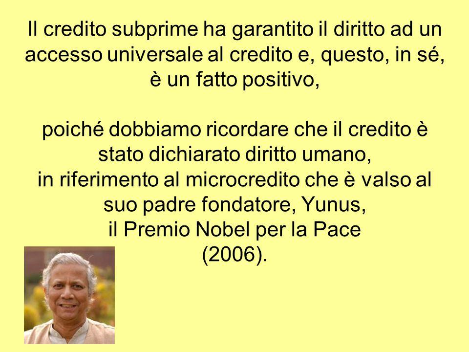 Il credito subprime ha garantito il diritto ad un accesso universale al credito e, questo, in sé, è un fatto positivo, poiché dobbiamo ricordare che il credito è stato dichiarato diritto umano, in riferimento al microcredito che è valso al suo padre fondatore, Yunus, il Premio Nobel per la Pace (2006).