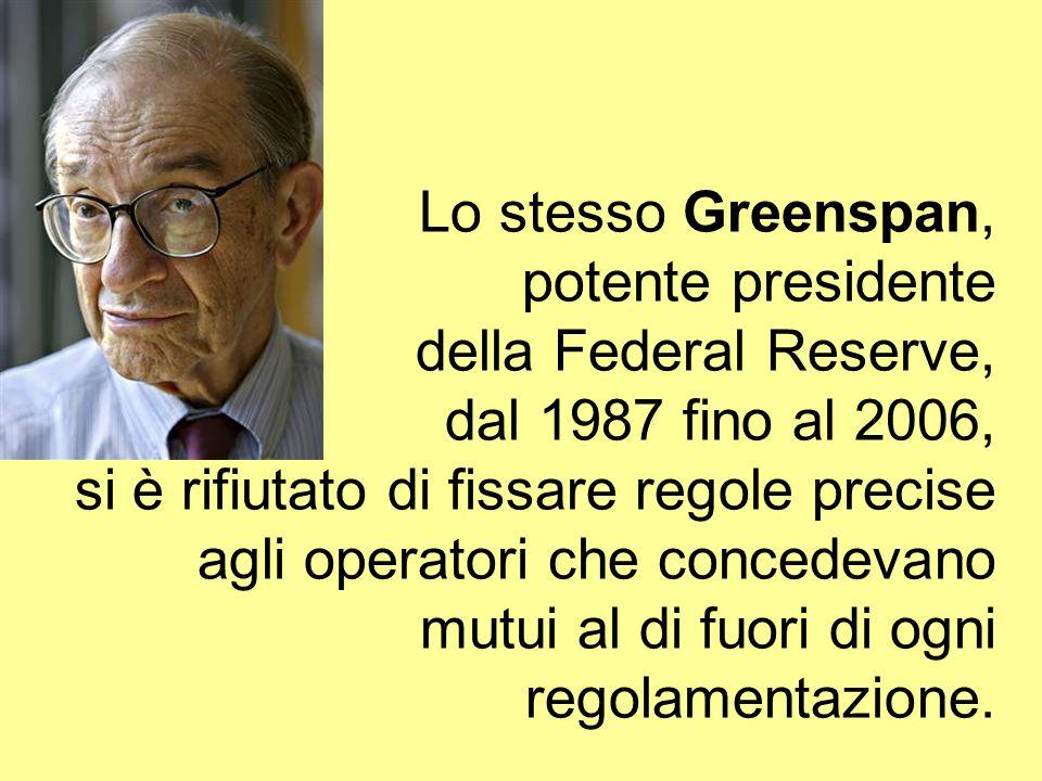 Lo stesso Greenspan, potente presidente della Federal Reserve, dal 1987 fino al 2006, si è rifiutato di fissare regole precise agli operatori che concedevano mutui al di fuori di ogni regolamentazione.