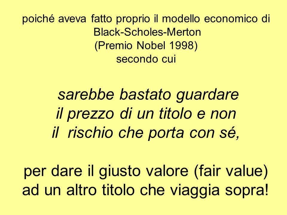 poiché aveva fatto proprio il modello economico di Black-Scholes-Merton (Premio Nobel 1998) secondo cui sarebbe bastato guardare il prezzo di un titolo e non il rischio che porta con sé, per dare il giusto valore (fair value) ad un altro titolo che viaggia sopra!
