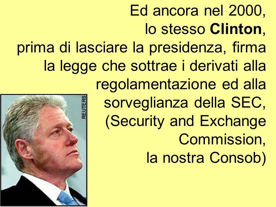 Ed ancora nel 2000, lo stesso Clinton, prima di lasciare la presidenza, firma la legge che sottrae i derivati alla regolamentazione ed alla sorveglianza della SEC, (Security and Exchange Commission, la nostra Consob)