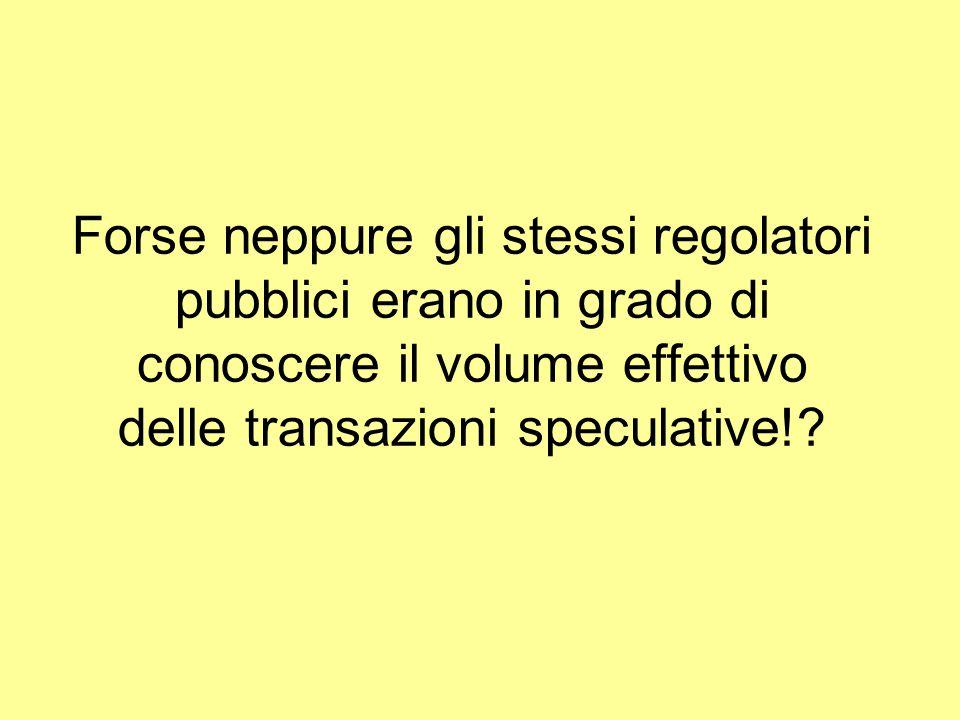 Forse neppure gli stessi regolatori pubblici erano in grado di conoscere il volume effettivo delle transazioni speculative!?