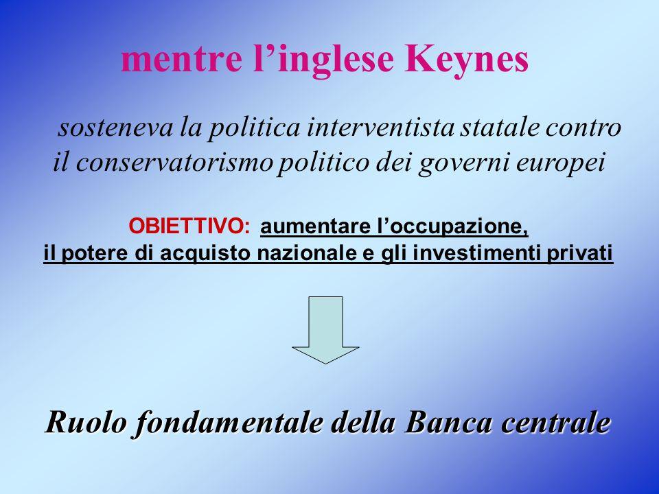 mentre l'inglese Keynes OBIETTIVO: aumentare l'occupazione, il potere di acquisto nazionale e gli investimenti privati sosteneva la politica interventista statale contro il conservatorismo politico dei governi europei Ruolo fondamentale della Banca centrale