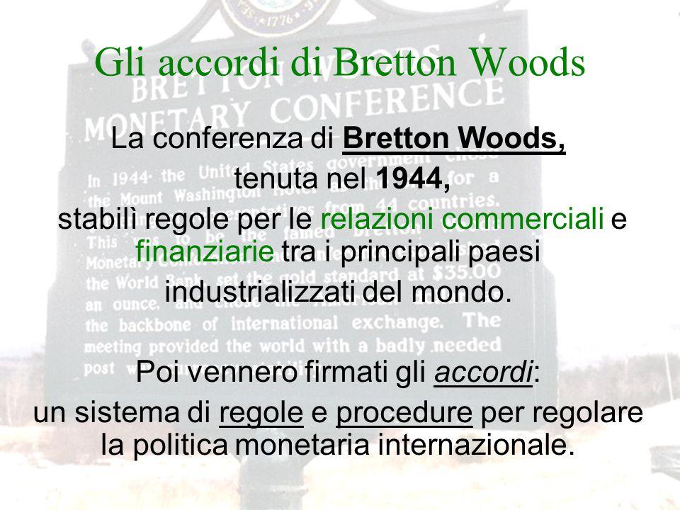 Gli accordi di Bretton Woods La conferenza di Bretton Woods, tenuta nel 1944, stabilì regole per le relazioni commerciali e finanziarie tra i principali paesi industrializzati del mondo.
