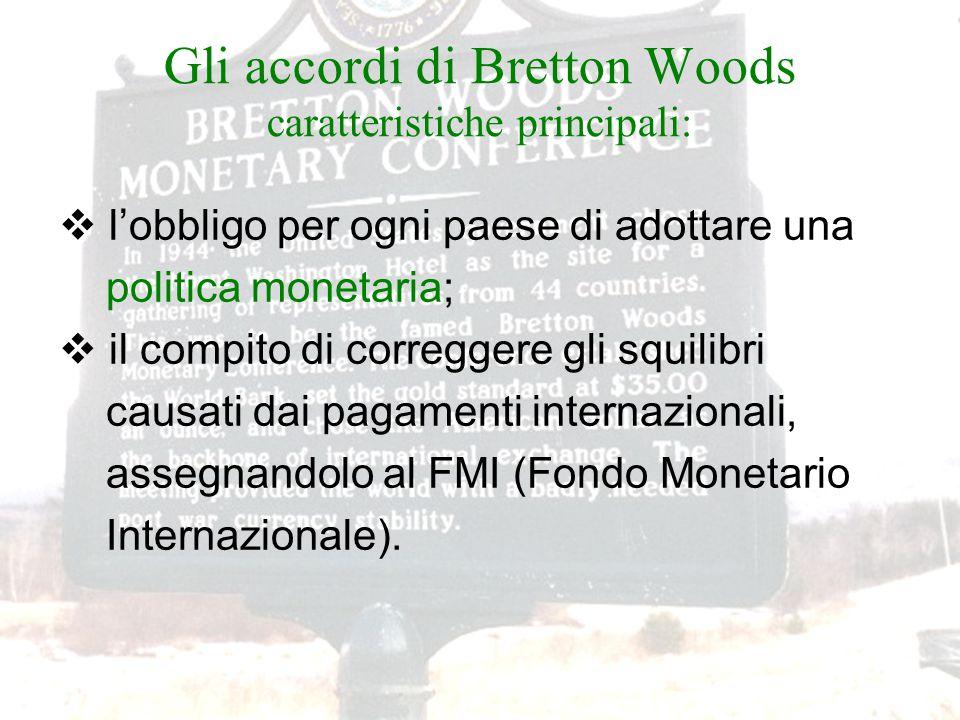 Gli accordi di Bretton Woods caratteristiche principali:  l'obbligo per ogni paese di adottare una politica monetaria;  il compito di correggere gli squilibri causati dai pagamenti internazionali, assegnandolo al FMI (Fondo Monetario Internazionale).