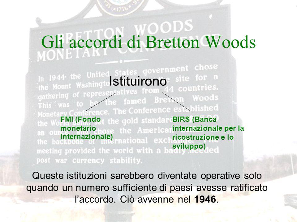 Gli accordi di Bretton Woods FMI (Fondo monetario Internazionale) BIRS (Banca internazionale per la ricostruzione e lo sviluppo) Istituirono Queste istituzioni sarebbero diventate operative solo quando un numero sufficiente di paesi avesse ratificato l'accordo.
