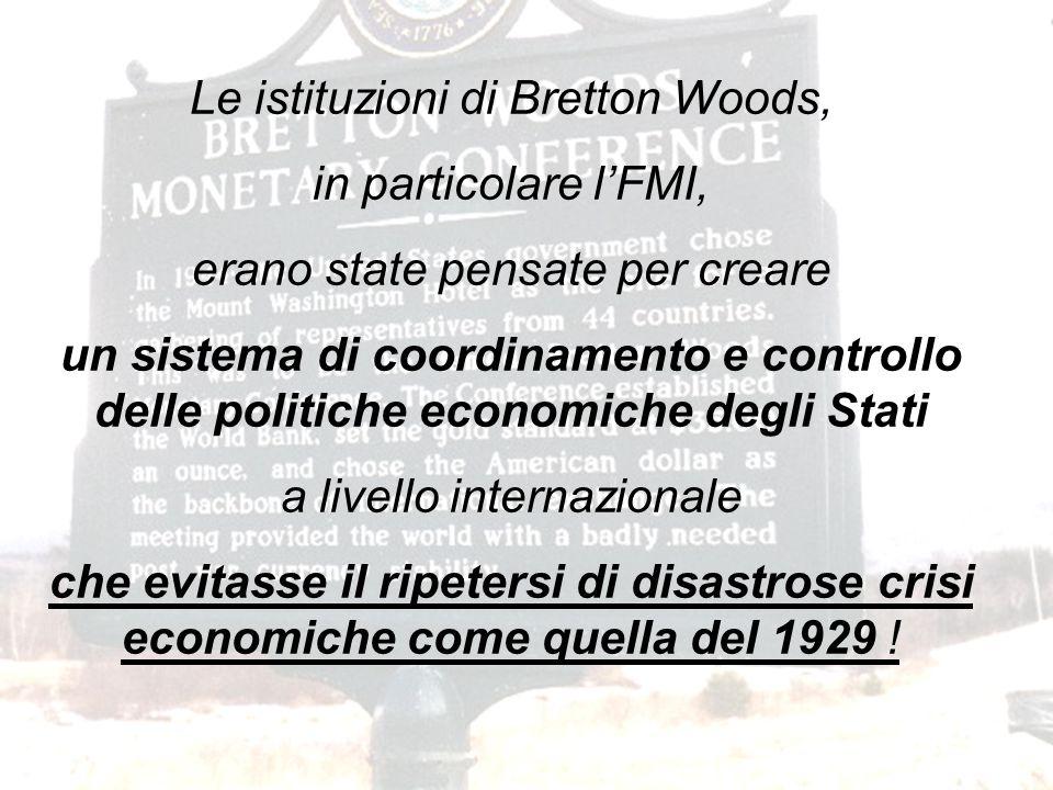 Le istituzioni di Bretton Woods, in particolare l'FMI, erano state pensate per creare un sistema di coordinamento e controllo delle politiche economiche degli Stati a livello internazionale che evitasse il ripetersi di disastrose crisi economiche come quella del 1929 !