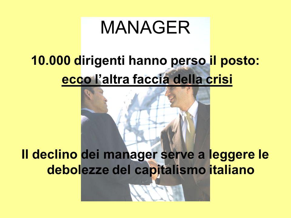 MANAGER 10.000 dirigenti hanno perso il posto: ecco l'altra faccia della crisi Il declino dei manager serve a leggere le debolezze del capitalismo italiano