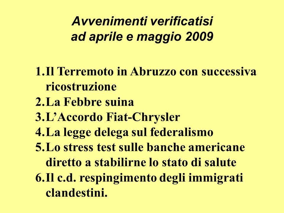 Avvenimenti verificatisi ad aprile e maggio 2009 1.Il Terremoto in Abruzzo con successiva ricostruzione 2.La Febbre suina 3.L'Accordo Fiat-Chrysler 4.La legge delega sul federalismo 5.Lo stress test sulle banche americane diretto a stabilirne lo stato di salute 6.Il c.d.