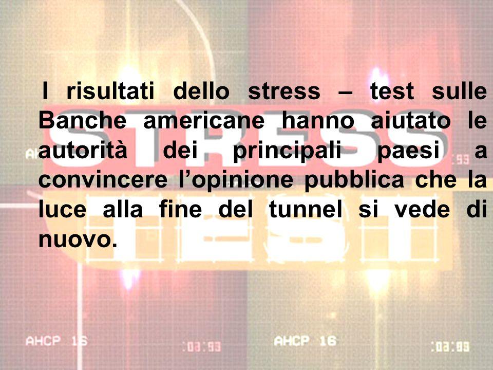 I risultati dello stress – test sulle Banche americane hanno aiutato le autorità dei principali paesi a convincere l'opinione pubblica che la luce alla fine del tunnel si vede di nuovo.