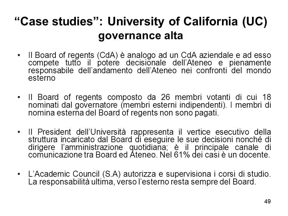 49 Case studies : University of California (UC) governance alta Il Board of regents (CdA) è analogo ad un CdA aziendale e ad esso compete tutto il potere decisionale dell'Ateneo e pienamente responsabile dell'andamento dell'Ateneo nei confronti del mondo esterno Il Board of regents composto da 26 membri votanti di cui 18 nominati dal governatore (membri esterni indipendenti).