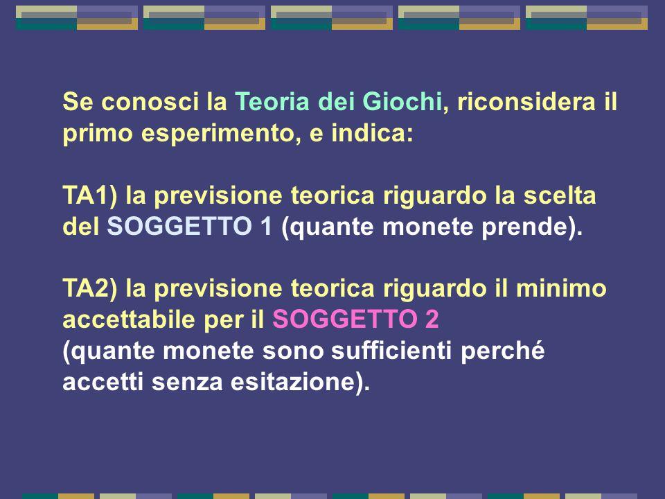 Se conosci la Teoria dei Giochi, riconsidera il primo esperimento, e indica: TA1) la previsione teorica riguardo la scelta del SOGGETTO 1 (quante monete prende).