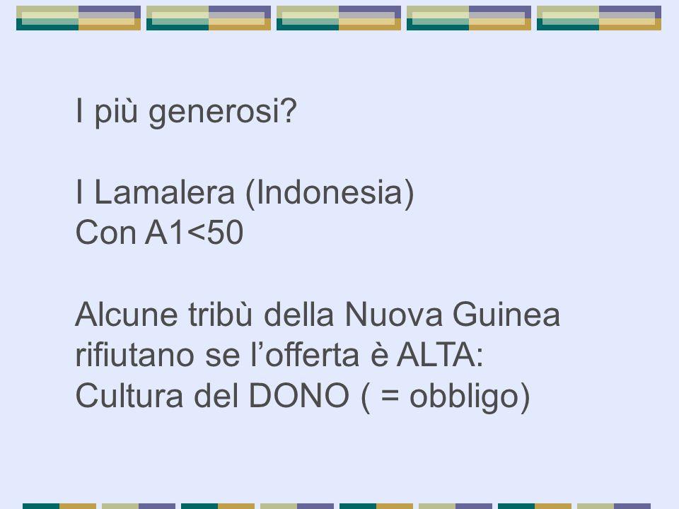 I più generosi? I Lamalera (Indonesia) Con A1<50 Alcune tribù della Nuova Guinea rifiutano se l'offerta è ALTA: Cultura del DONO ( = obbligo)