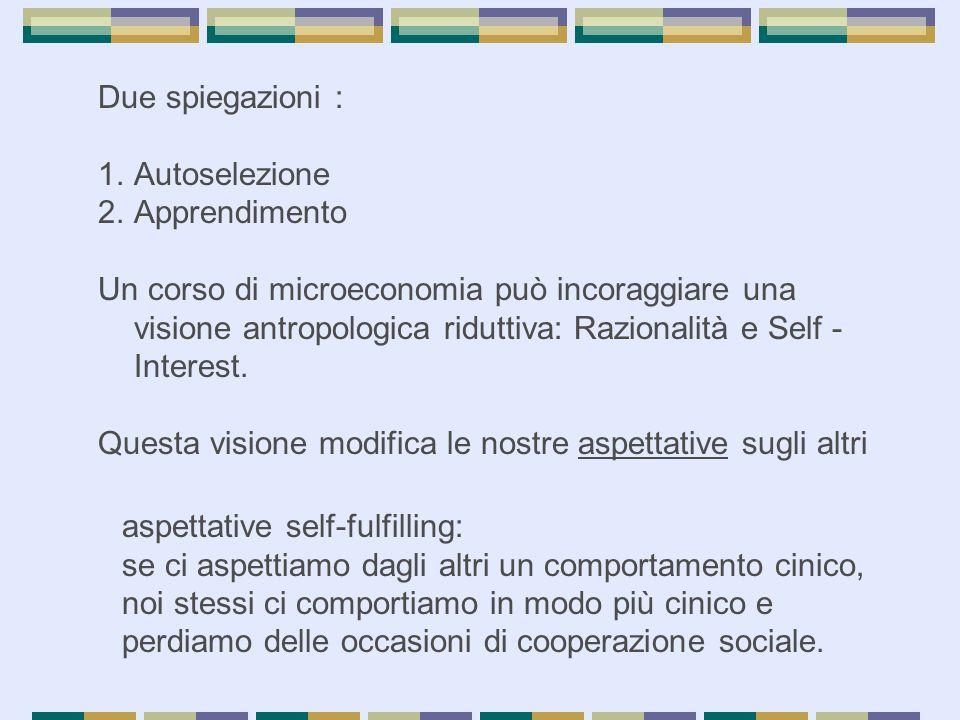 Due spiegazioni : 1.Autoselezione 2.Apprendimento Un corso di microeconomia può incoraggiare una visione antropologica riduttiva: Razionalità e Self - Interest.