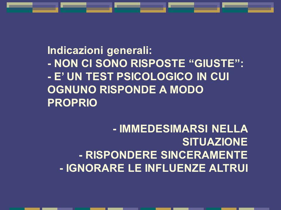 Indicazioni generali: - NON CI SONO RISPOSTE GIUSTE : - E' UN TEST PSICOLOGICO IN CUI OGNUNO RISPONDE A MODO PROPRIO - IMMEDESIMARSI NELLA SITUAZIONE - RISPONDERE SINCERAMENTE - IGNORARE LE INFLUENZE ALTRUI