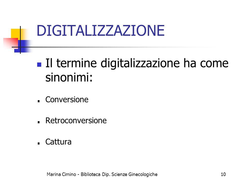 Marina Cimino - Biblioteca Dip. Scienze Ginecologiche10 DIGITALIZZAZIONE Il termine digitalizzazione ha come sinonimi:. Conversione. Retroconversione.