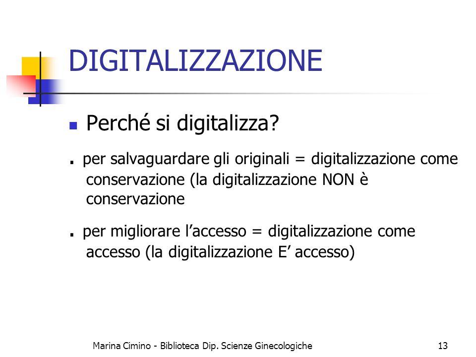 Marina Cimino - Biblioteca Dip. Scienze Ginecologiche13 DIGITALIZZAZIONE Perché si digitalizza?. per salvaguardare gli originali = digitalizzazione co
