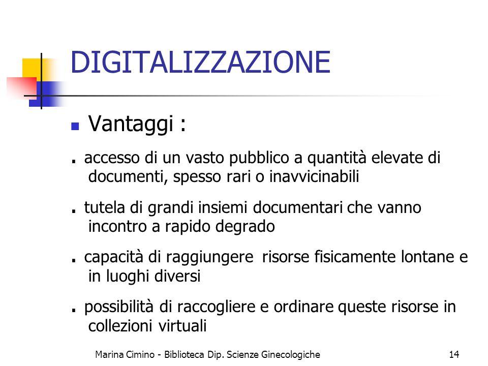 Marina Cimino - Biblioteca Dip. Scienze Ginecologiche14 DIGITALIZZAZIONE Vantaggi :. accesso di un vasto pubblico a quantità elevate di documenti, spe