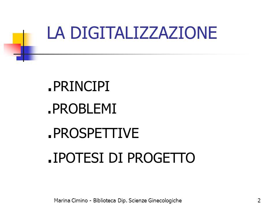 Marina Cimino - Biblioteca Dip. Scienze Ginecologiche2 LA DIGITALIZZAZIONE. PRINCIPI. PROBLEMI. PROSPETTIVE. IPOTESI DI PROGETTO
