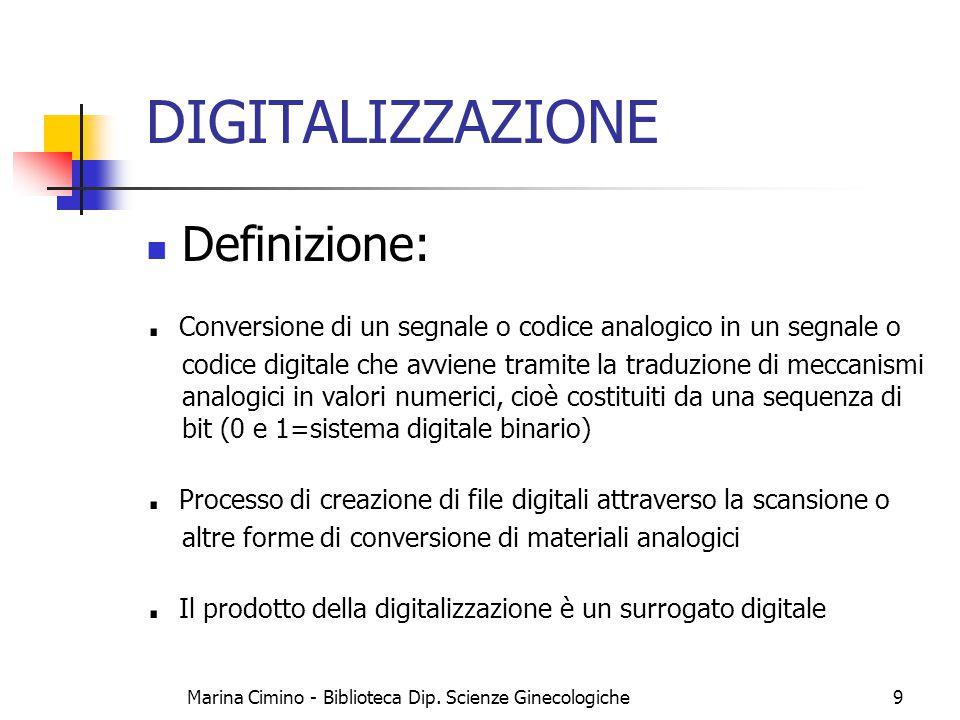 Marina Cimino - Biblioteca Dip. Scienze Ginecologiche9 DIGITALIZZAZIONE Definizione:. Conversione di un segnale o codice analogico in un segnale o cod