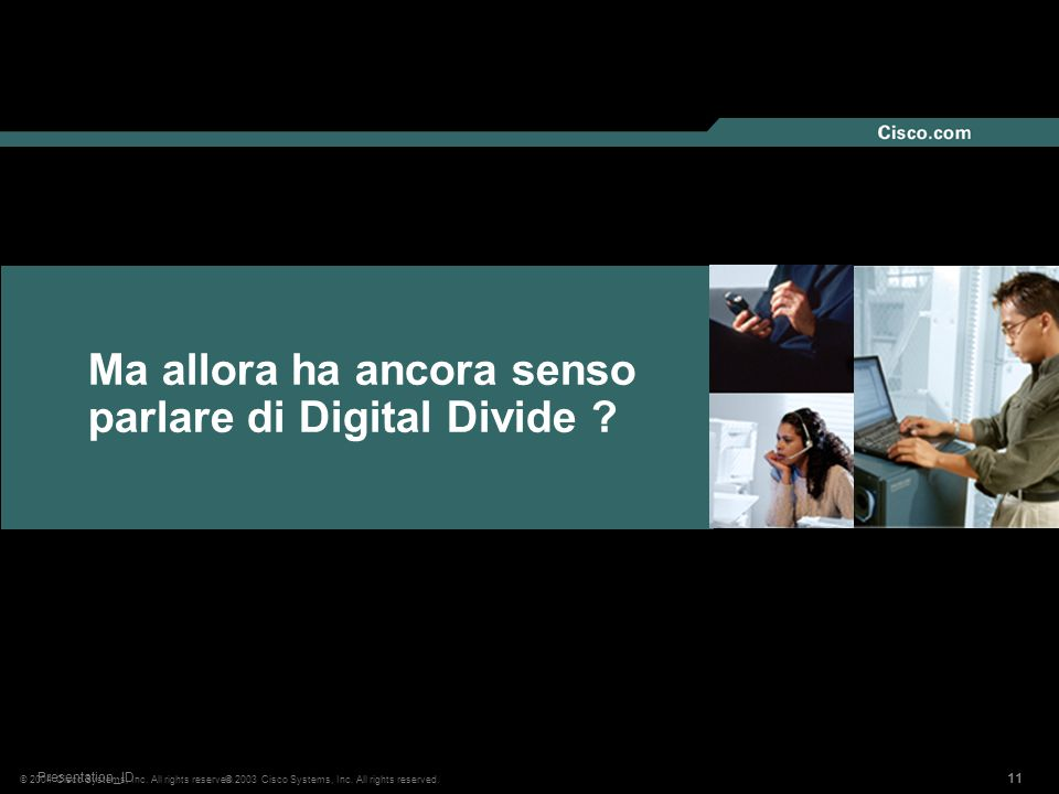 11 © 2004 Cisco Systems, Inc. All rights reserved. Ma allora ha ancora senso parlare di Digital Divide ? 11 © 2003 Cisco Systems, Inc. All rights rese