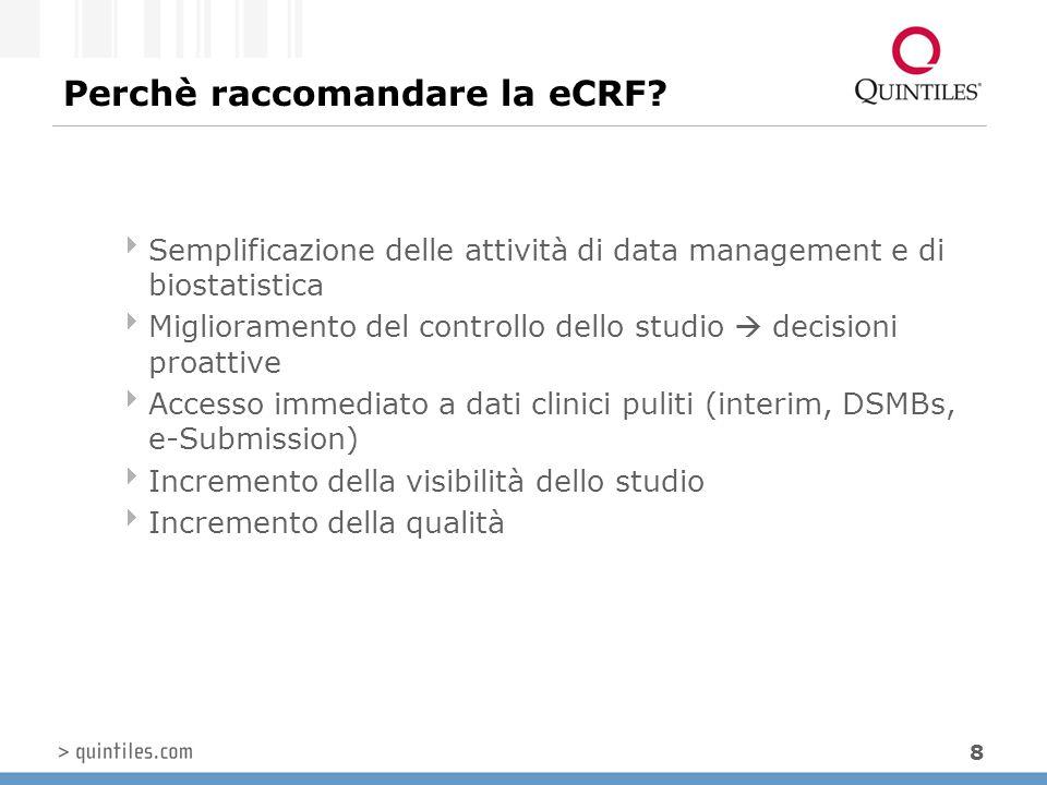 8 Perchè raccomandare la eCRF?  Semplificazione delle attività di data management e di biostatistica  Miglioramento del controllo dello studio  dec