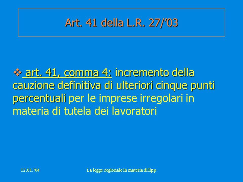 12.01.'04La legge regionale in materia di llpp Art. 41 della L.R. 27/'03  art. 41, comma 4: incremento della cauzione definitiva di ulteriori cinque