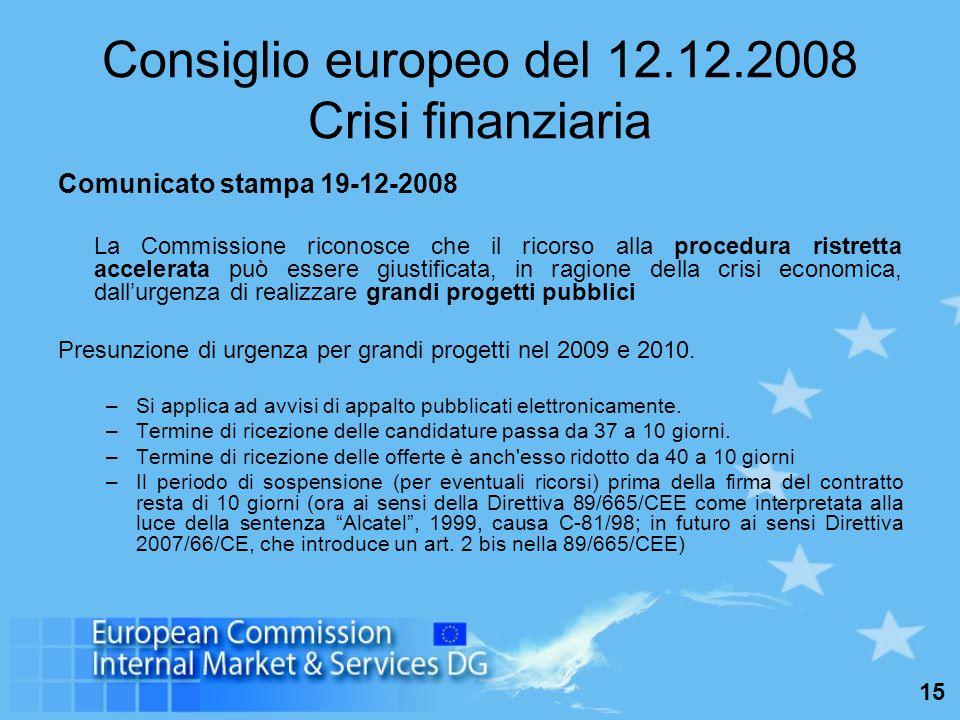 15 Consiglio europeo del 12.12.2008 Crisi finanziaria Comunicato stampa 19-12-2008 La Commissione riconosce che il ricorso alla procedura ristretta accelerata può essere giustificata, in ragione della crisi economica, dall'urgenza di realizzare grandi progetti pubblici Presunzione di urgenza per grandi progetti nel 2009 e 2010.