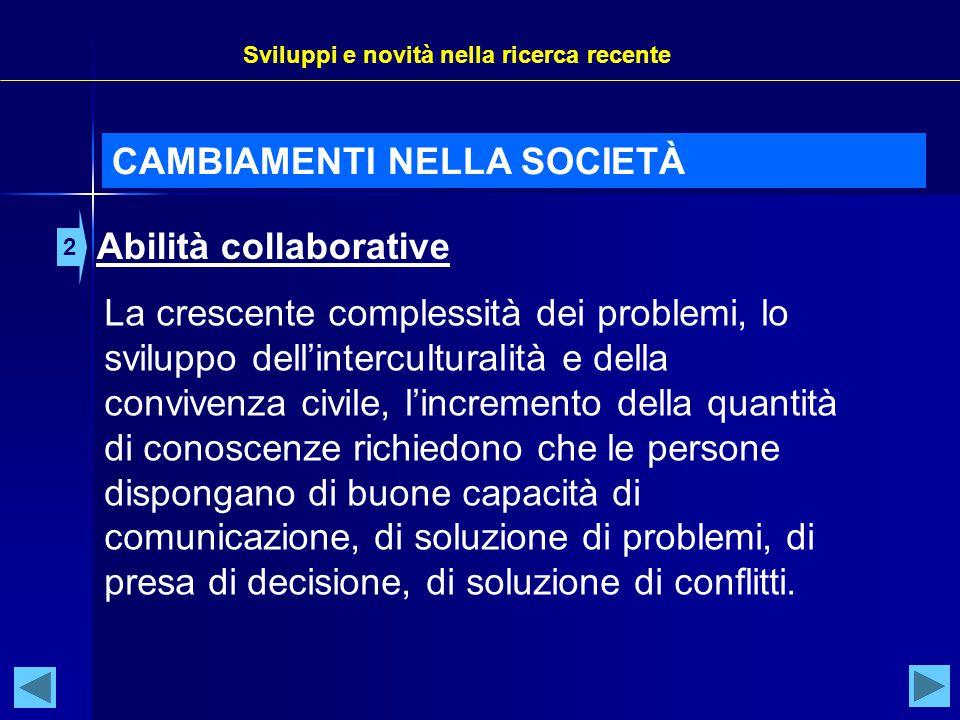 Sviluppi e novità nella ricerca recente CAMBIAMENTI NELLA SOCIETÀ Abilità collaborative 2 La crescente complessità dei problemi, lo sviluppo dell'inte
