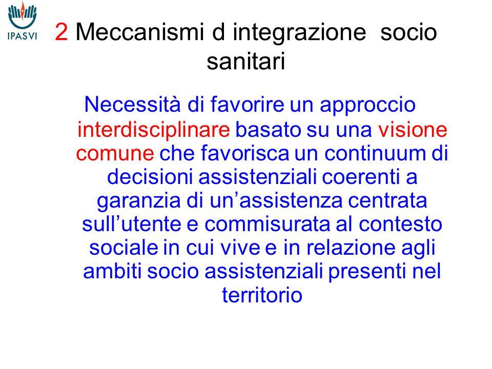 2 Meccanismi d integrazione socio sanitari Necessità di favorire un approccio interdisciplinare basato su una visione comune che favorisca un continuum di decisioni assistenziali coerenti a garanzia di un'assistenza centrata sull'utente e commisurata al contesto sociale in cui vive e in relazione agli ambiti socio assistenziali presenti nel territorio