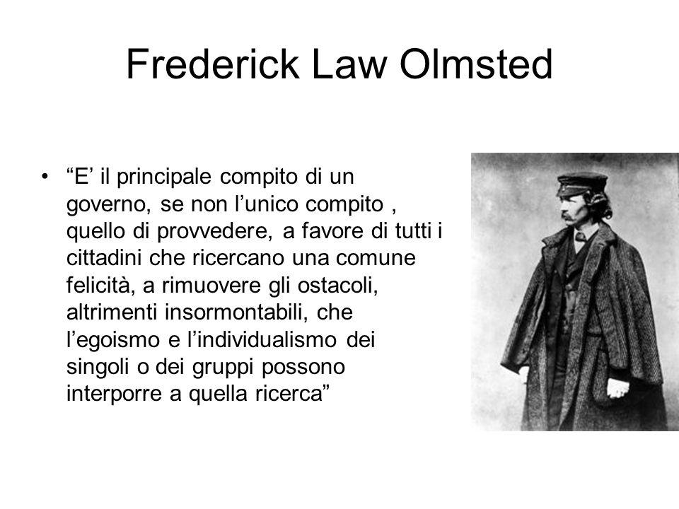Frederick Law Olmsted E' il principale compito di un governo, se non l'unico compito, quello di provvedere, a favore di tutti i cittadini che ricercano una comune felicità, a rimuovere gli ostacoli, altrimenti insormontabili, che l'egoismo e l'individualismo dei singoli o dei gruppi possono interporre a quella ricerca
